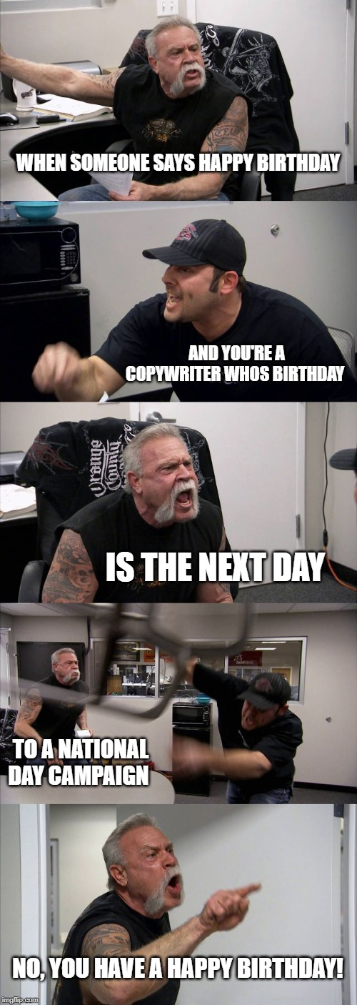 American Chopper Argument Meme | WHEN SOMEONE SAYS HAPPY BIRTHDAY AND YOU'RE A COPYWRITER WHOS BIRTHDAY IS THE NEXT DAY TO A NATIONAL DAY CAMPAIGN NO, YOU HAVE A HAPPY BIRTH | image tagged in memes,american chopper argument | made w/ Imgflip meme maker