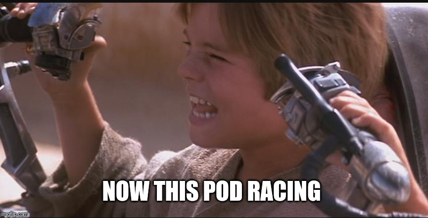 Anakin Pod Racer | NOW THIS POD RACING | image tagged in anakin pod racer | made w/ Imgflip meme maker