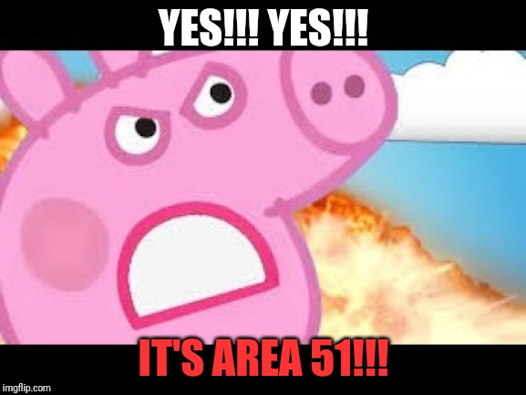 YES!!! YES!!! IT'S AREA 51!!! | made w/ Imgflip meme maker
