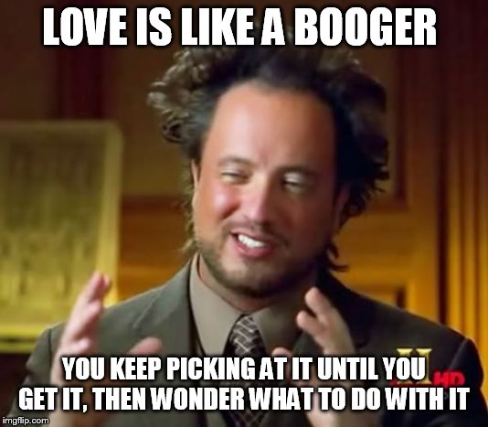 Ancient Aliens Meme | LOVE IS LIKE A BOOGER YOU KEEP PICKING AT IT UNTIL YOU GET IT, THEN WONDER WHAT TO DO WITH IT | image tagged in memes,ancient aliens | made w/ Imgflip meme maker