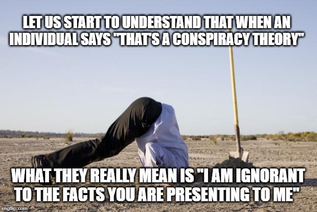 "Ignorance Is Bliss | LET US START TO UNDERSTAND THAT WHEN AN INDIVIDUAL SAYS ""THAT'S A CONSPIRACY THEORY"" WHAT THEY REALLY MEAN IS ""I AM IGNORANT TO THE FACTS YO 
