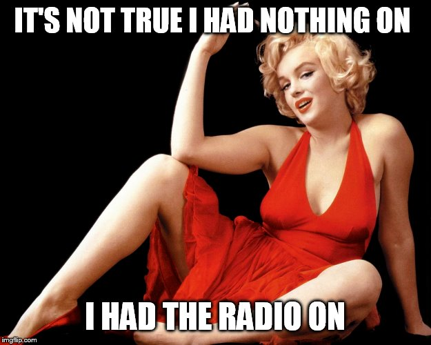 IT'S NOT TRUE I HAD NOTHING ON I HAD THE RADIO ON | image tagged in marilyn monroe hot looking image craziness | made w/ Imgflip meme maker