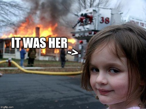 Disaster Girl Meme | IT WAS HER -> | image tagged in memes,disaster girl | made w/ Imgflip meme maker