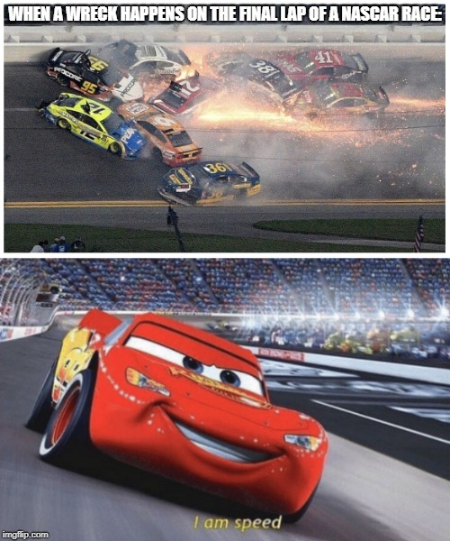 WHEN A WRECK HAPPENS ON THE FINAL LAP OF A NASCAR RACE: | image tagged in nascar,i am speed | made w/ Imgflip meme maker
