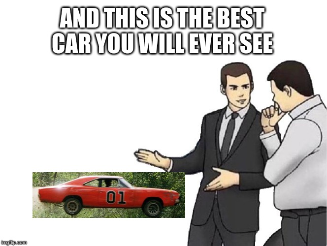 Car Salesman Slaps Hood | AND THIS IS THE BEST CAR YOU WILL EVER SEE | image tagged in memes,car salesman slaps hood | made w/ Imgflip meme maker