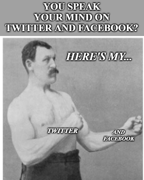 Overly Manly Man | YOU SPEAK YOUR MIND ON TWITTER AND FACEBOOK? HERE'S MY... TWITTER AND FACEBOOK | image tagged in memes,overly manly man | made w/ Imgflip meme maker