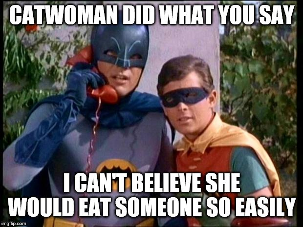 Batman 911 | CATWOMAN DID WHAT YOU SAY I CAN'T BELIEVE SHE WOULD EAT SOMEONE SO EASILY | image tagged in batman 911 | made w/ Imgflip meme maker