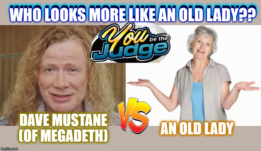 Cast Your Vote!!! | WHO LOOKS MORE LIKE AN OLD LADY?? DAVE MUSTANE(OF MEGADETH) AN OLD LADY WHO LOOKS MORE LIKE AN OLD LADY?? | image tagged in memes,dank memes,funny,grumpy old man,megadeth,who would win | made w/ Imgflip meme maker