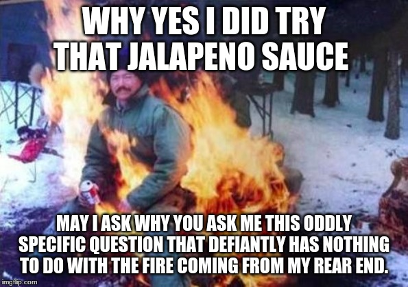 LIGAF | WHY YES I DID TRY THAT JALAPENO SAUCE MAY I ASK WHY YOU ASK ME THIS ODDLY SPECIFIC QUESTION THAT DEFIANTLY HAS NOTHING TO DO WITH THE FIRE C | image tagged in memes,ligaf | made w/ Imgflip meme maker