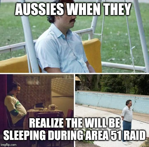 sad pablo escobar | AUSSIES WHEN THEY REALIZE THE WILL BE SLEEPING DURING AREA 51 RAID | image tagged in sad pablo escobar | made w/ Imgflip meme maker