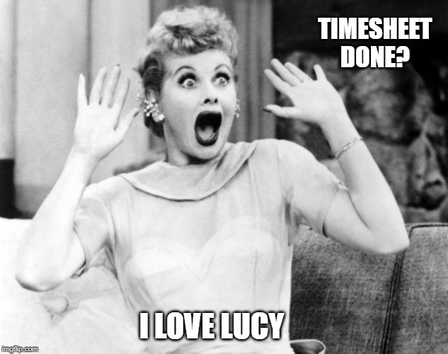 I Love Lucy TImesheet Reminder |  TIMESHEET DONE? I LOVE LUCY | image tagged in i love lucy timesheet reminder,i love lucy,timesheet reminder,timesheet meme | made w/ Imgflip meme maker