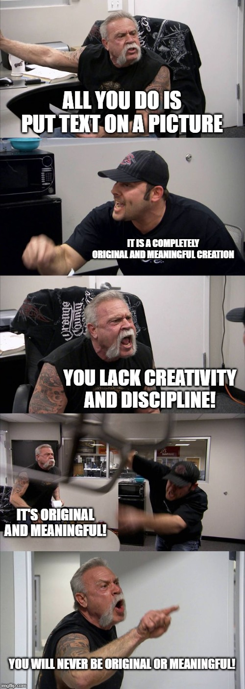 making memes |  ALL YOU DO IS PUT TEXT ON A PICTURE; IT IS A COMPLETELY ORIGINAL AND MEANINGFUL CREATION; YOU LACK CREATIVITY AND DISCIPLINE! IT'S ORIGINAL AND MEANINGFUL! YOU WILL NEVER BE ORIGINAL OR MEANINGFUL! | image tagged in memes,american chopper argument,original meme,rip off,you lack discipline | made w/ Imgflip meme maker