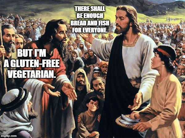 If Jesus tried to feed the thousands now-a-days. | THERE SHALL BE ENOUGH BREAD AND FISH FOR EVERYONE. BUT I'M A GLUTEN-FREE VEGETARIAN. | image tagged in jesus feeds the thousands,vegetarians,gluten free,bible | made w/ Imgflip meme maker
