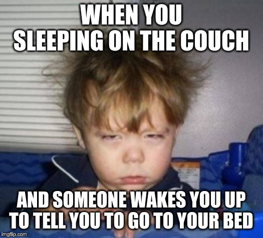 WHEN YOU SLEEPING ON THE COUCH AND SOMEONE WAKES YOU UP TO TELL YOU TO GO TO YOUR BED | image tagged in tired | made w/ Imgflip meme maker