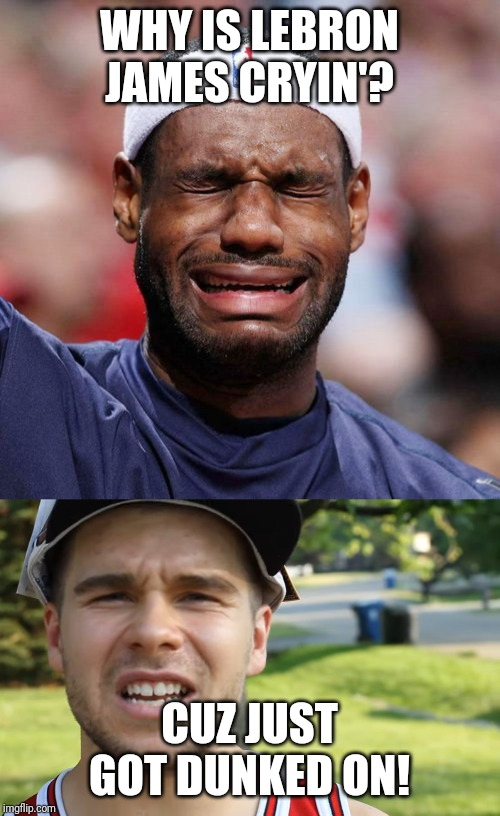 WHY IS LEBRON JAMES CRYIN'? CUZ JUST GOT DUNKED ON! | image tagged in lebron james crying | made w/ Imgflip meme maker