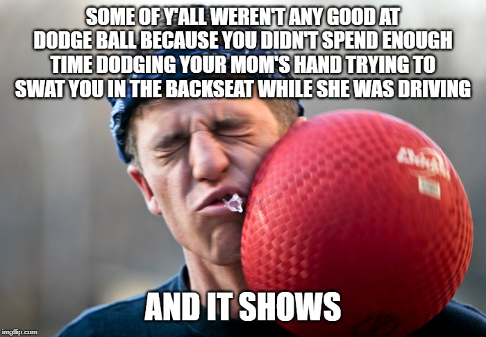 Dodge This! | SOME OF Y'ALL WEREN'T ANY GOOD AT DODGE BALL BECAUSE YOU DIDN'T SPEND ENOUGH TIME DODGING YOUR MOM'S HAND TRYING TO SWAT YOU IN THE BACKSEAT | image tagged in dodgeball meme,momma's hands,spanking,funny memes | made w/ Imgflip meme maker