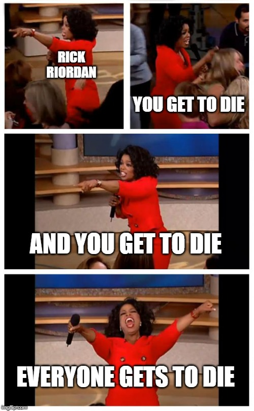 Oprah You Get A Car Everybody Gets A Car Meme | RICK RIORDAN YOU GET TO DIE AND YOU GET TO DIE EVERYONE GETS TO DIE | image tagged in memes,oprah you get a car everybody gets a car | made w/ Imgflip meme maker