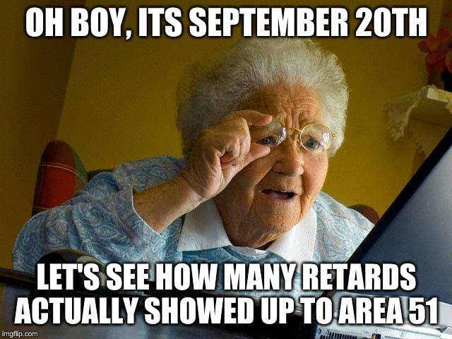 Grandma Finds The Internet | OH BOY, ITS SEPTEMBER 20TH LET'S SEE HOW MANY RETARDS ACTUALLY SHOWED UP TO AREA 51 | image tagged in memes,grandma finds the internet | made w/ Imgflip meme maker