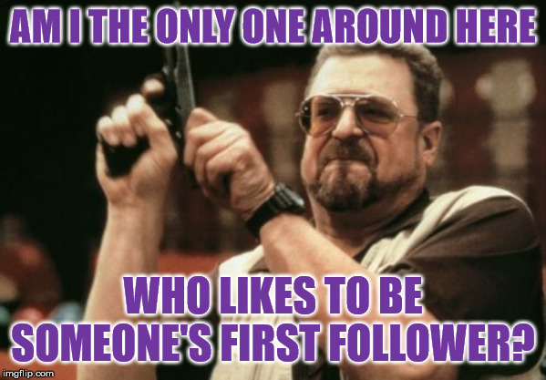 For he to-day that memes with me shall be my brother | AM I THE ONLY ONE AROUND HERE WHO LIKES TO BE SOMEONE'S FIRST FOLLOWER? | image tagged in memes,am i the only one around here,followers | made w/ Imgflip meme maker