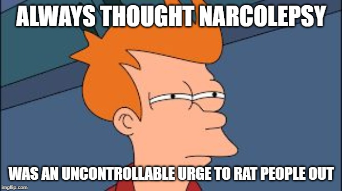 frye tired meme | ALWAYS THOUGHT NARCOLEPSY WAS AN UNCONTROLLABLE URGE TO RAT PEOPLE OUT | image tagged in frye tired meme | made w/ Imgflip meme maker