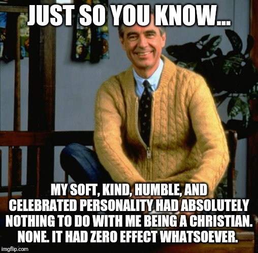 Mr Rogers | JUST SO YOU KNOW... MY SOFT, KIND, HUMBLE, AND CELEBRATED PERSONALITY HAD ABSOLUTELY NOTHING TO DO WITH ME BEING A CHRISTIAN. NONE. IT HAD Z | image tagged in mr rogers | made w/ Imgflip meme maker