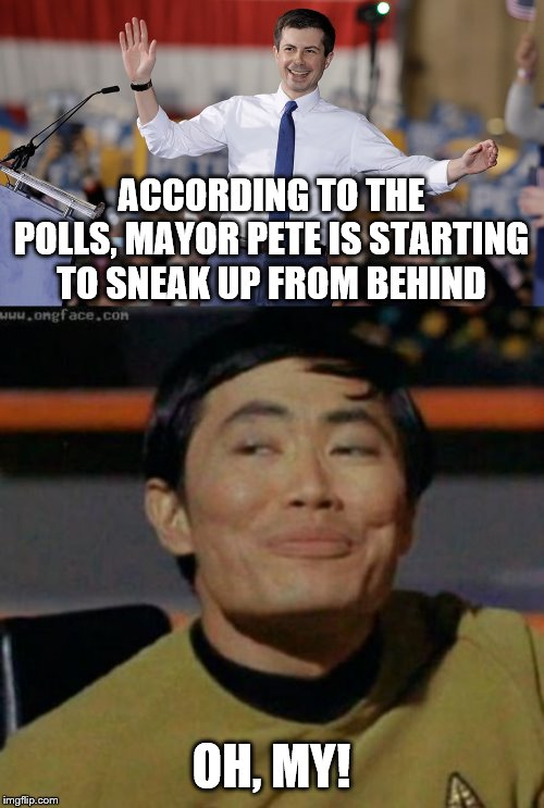 ACCORDING TO THE POLLS, MAYOR PETE IS STARTING TO SNEAK UP FROM BEHIND; OH, MY! | image tagged in sulu,pete buttigieg | made w/ Imgflip meme maker