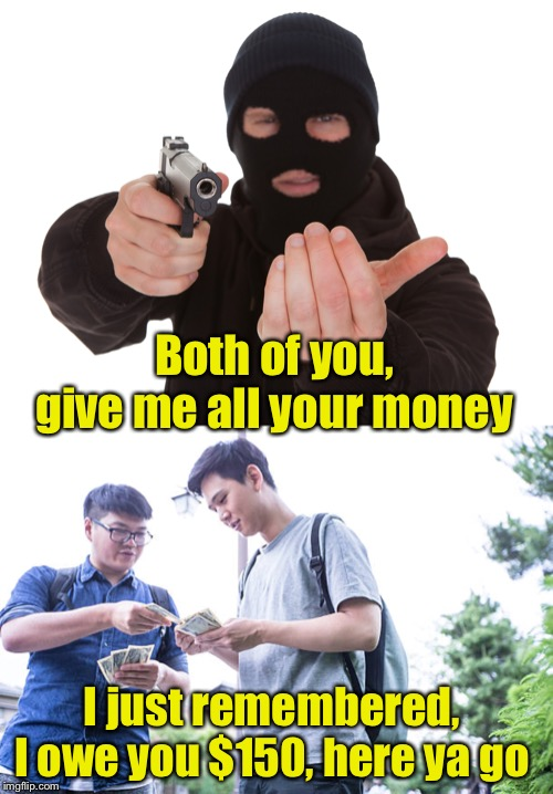 When you're gonna lose it anyway, might as well pay off your debt. | Both of you, give me all your money I just remembered, I owe you $150, here ya go | image tagged in robbery,debt,payback | made w/ Imgflip meme maker