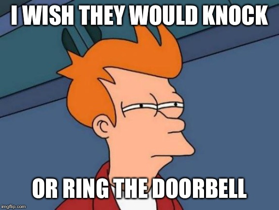 Futurama Fry Meme | I WISH THEY WOULD KNOCK OR RING THE DOORBELL | image tagged in memes,futurama fry | made w/ Imgflip meme maker