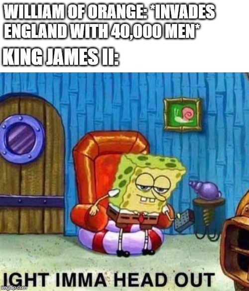 Spongebob Ight Imma Head Out |  WILLIAM OF ORANGE: *INVADES ENGLAND WITH 40,000 MEN*; KING JAMES II: | image tagged in spongebob ight imma head out,history,funny | made w/ Imgflip meme maker
