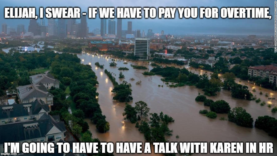 Flooding in Houston Imelda Prophet Elijah Joke |  ELIJAH, I SWEAR - IF WE HAVE TO PAY YOU FOR OVERTIME, I'M GOING TO HAVE TO HAVE A TALK WITH KAREN IN HR | image tagged in prophet,elijah,flooding,bible,silly,omg karen | made w/ Imgflip meme maker