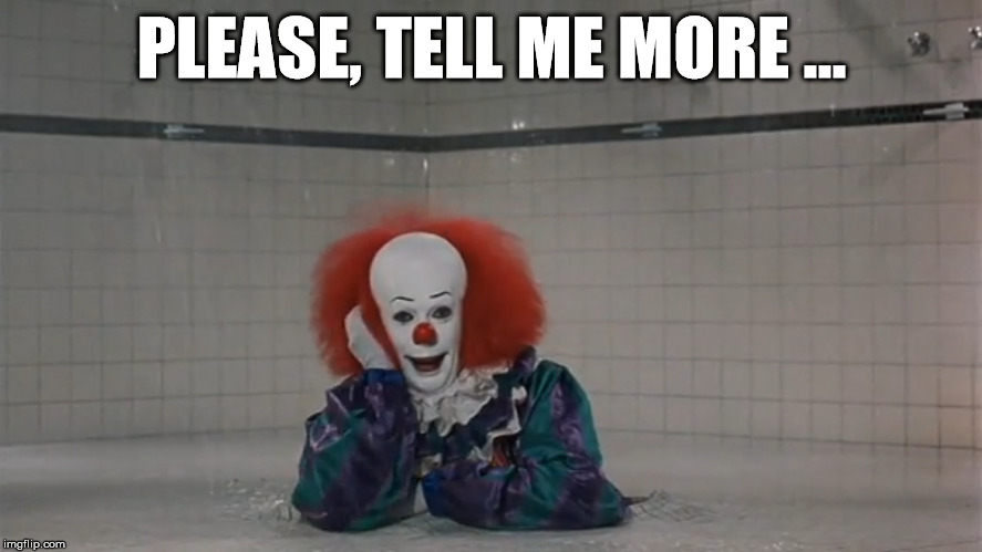 Tell Uncle Pennywise About It | PLEASE, TELL ME MORE ... | image tagged in pennywise,tell me more,stephen king,movies | made w/ Imgflip meme maker