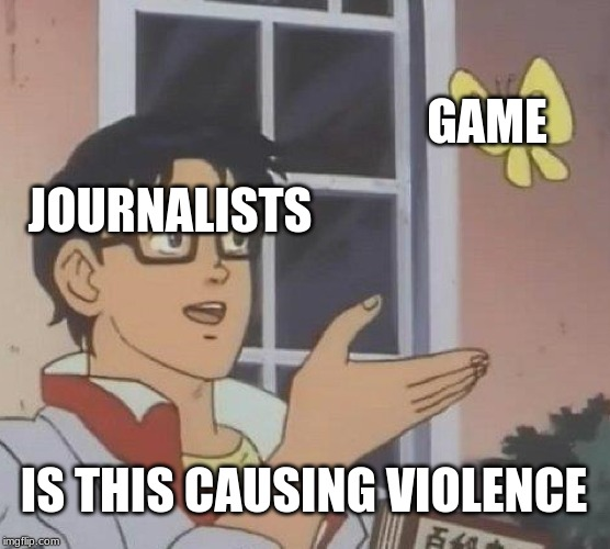Is This A Pigeon | JOURNALISTS GAME IS THIS CAUSING VIOLENCE | image tagged in memes,is this a pigeon | made w/ Imgflip meme maker
