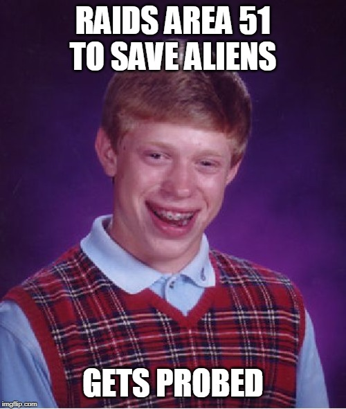 Bad Luck Brian Meme | RAIDS AREA 51 TO SAVE ALIENS GETS PROBED | image tagged in memes,bad luck brian | made w/ Imgflip meme maker
