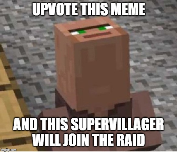 Minecraft Villager Looking Up |  UPVOTE THIS MEME; AND THIS SUPERVILLAGER WILL JOIN THE RAID | image tagged in minecraft villager looking up | made w/ Imgflip meme maker