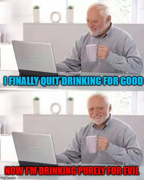 When I get drunk...I don't need reasons! | I FINALLY QUIT DRINKING FOR GOOD NOW I'M DRINKING PURELY FOR EVIL | image tagged in memes,hide the pain harold,quitting drinking,funny,excuses,drinking | made w/ Imgflip meme maker