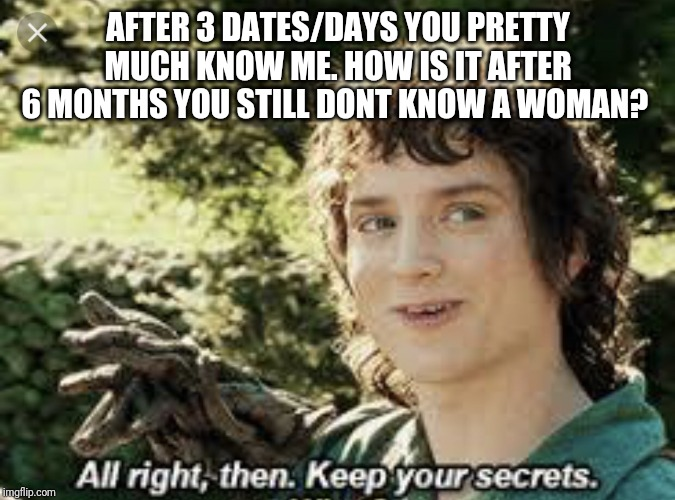 All Right Then, Keep Your Secrets | AFTER 3 DATES/DAYS YOU PRETTY MUCH KNOW ME. HOW IS IT AFTER 6 MONTHS YOU STILL DONT KNOW A WOMAN? | image tagged in all right then keep your secrets | made w/ Imgflip meme maker