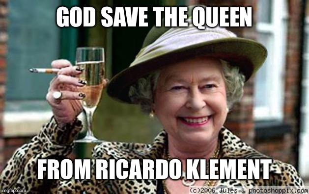 Here's to Roasting Ricardo!! |  GOD SAVE THE QUEEN; FROM RICARDO KLEMENT | image tagged in queen elizabeth,roast ricardo week,funny memes | made w/ Imgflip meme maker