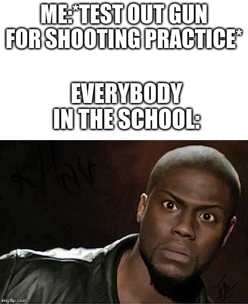 ME:*TEST OUT GUN FOR SHOOTING PRACTICE*; EVERYBODY IN THE SCHOOL: | image tagged in memes,kevin hart | made w/ Imgflip meme maker