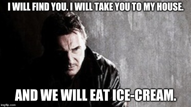 I Will Find You And Kill You Meme |  I WILL FIND YOU. I WILL TAKE YOU TO MY HOUSE. AND WE WILL EAT ICE-CREAM. | image tagged in memes,i will find you and kill you | made w/ Imgflip meme maker