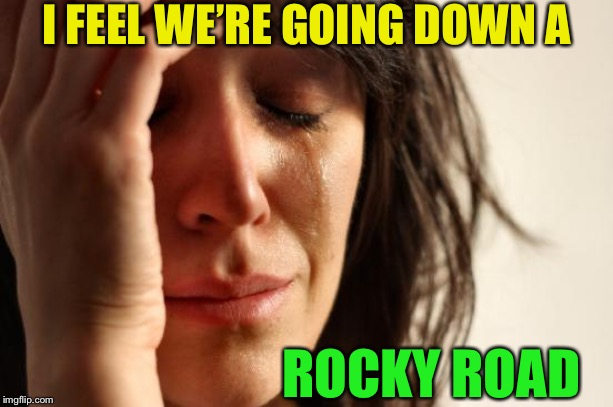 First World Problems Meme | I FEEL WE'RE GOING DOWN A ROCKY ROAD | image tagged in memes,first world problems | made w/ Imgflip meme maker