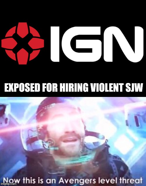 Heard something about ign so I made this into a meme | EXPOSED FOR HIRING VIOLENT SJW | image tagged in memes,funny,marvel,avengers,sjw,ign | made w/ Imgflip meme maker