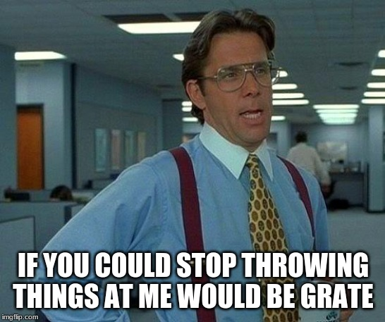 That Would Be Great | IF YOU COULD STOP THROWING THINGS AT ME WOULD BE GRATE | image tagged in memes,that would be great | made w/ Imgflip meme maker