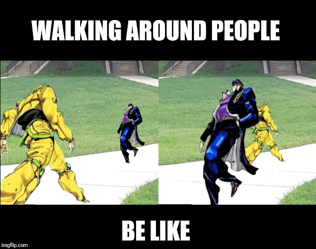 Walking around people be like |  WALKING AROUND PEOPLE; BE LIKE | image tagged in jojo,jojo's bizarre adventure,college | made w/ Imgflip meme maker