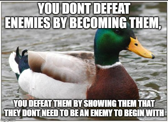 Actual Advice Mallard | YOU DONT DEFEAT ENEMIES BY BECOMING THEM, YOU DEFEAT THEM BY SHOWING THEM THAT THEY DONT NEED TO BE AN ENEMY TO BEGIN WITH | image tagged in memes,actual advice mallard,AdviceAnimals | made w/ Imgflip meme maker