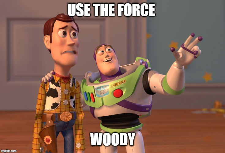 X, X Everywhere | USE THE FORCE WOODY | image tagged in memes,x x everywhere | made w/ Imgflip meme maker