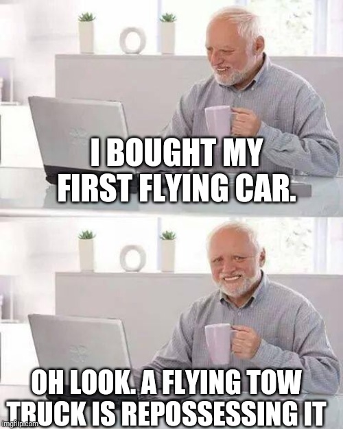 Hide the Pain Harold | I BOUGHT MY FIRST FLYING CAR. OH LOOK. A FLYING TOW TRUCK IS REPOSSESSING IT | image tagged in memes,hide the pain harold | made w/ Imgflip meme maker