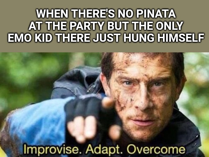 Improvise. Adapt. Overcome | WHEN THERE'S NO PINATA AT THE PARTY BUT THE ONLY EMO KID THERE JUST HUNG HIMSELF | image tagged in improvise adapt overcome | made w/ Imgflip meme maker