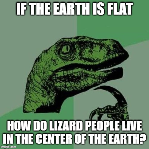 raptor | IF THE EARTH IS FLAT HOW DO LIZARD PEOPLE LIVE IN THE CENTER OF THE EARTH? | image tagged in raptor | made w/ Imgflip meme maker