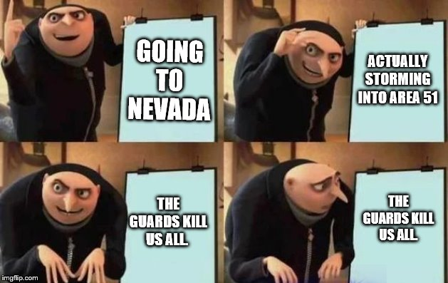 area 51... gru's plan. | GOING TO NEVADA ACTUALLY STORMING INTO AREA 51 THE GUARDS KILL US ALL. THE GUARDS KILL US ALL. | image tagged in gru's plan,area 51,storming area 51,guards | made w/ Imgflip meme maker