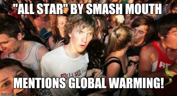 "Should I have used this in a Captain Obvious meme? |  ""ALL STAR"" BY SMASH MOUTH; MENTIONS GLOBAL WARMING! 